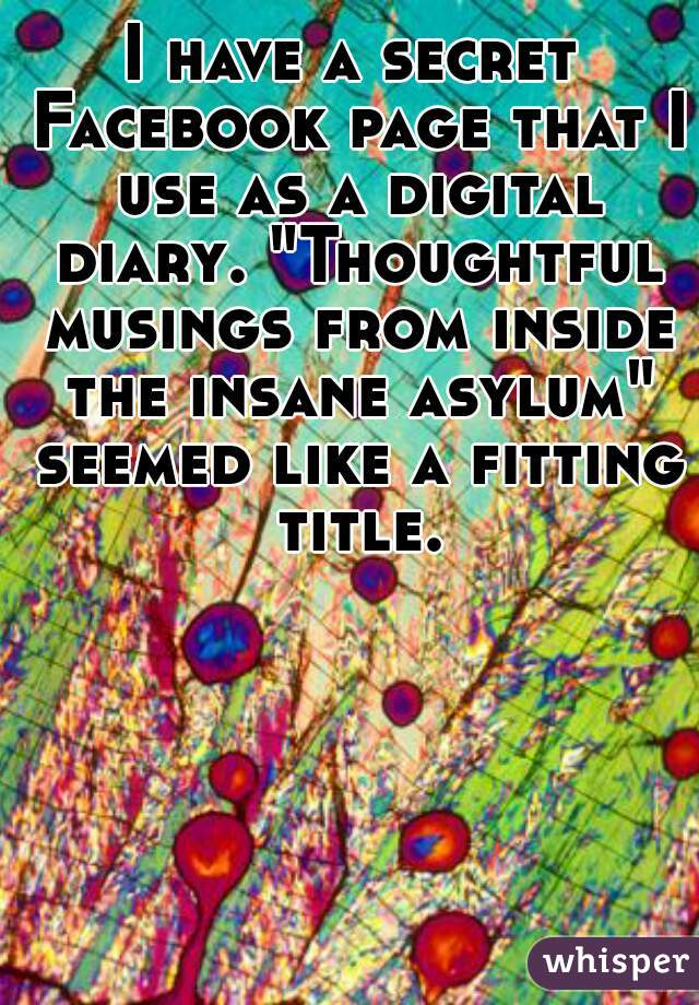 """I have a secret Facebook page that I use as a digital diary. """"Thoughtful musings from inside the insane asylum"""" seemed like a fitting title."""