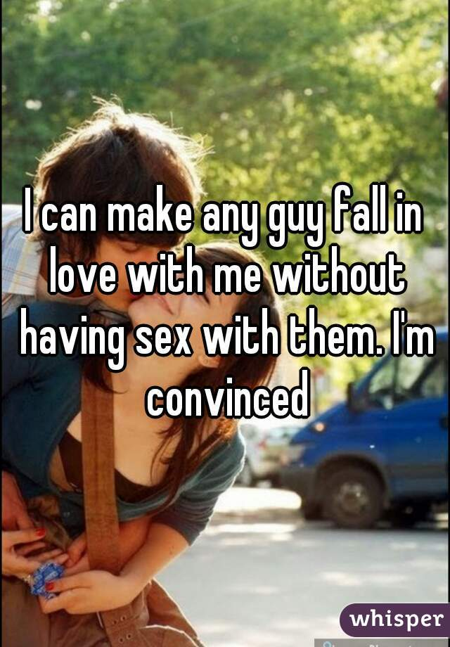 I can make any guy fall in love with me without having sex with them. I'm convinced