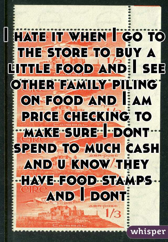 I hate it when I go to the store to buy a little food and I see other family piling  on food and I am price checking to make sure I dont spend to much cash and u know they have food stamps and I dont