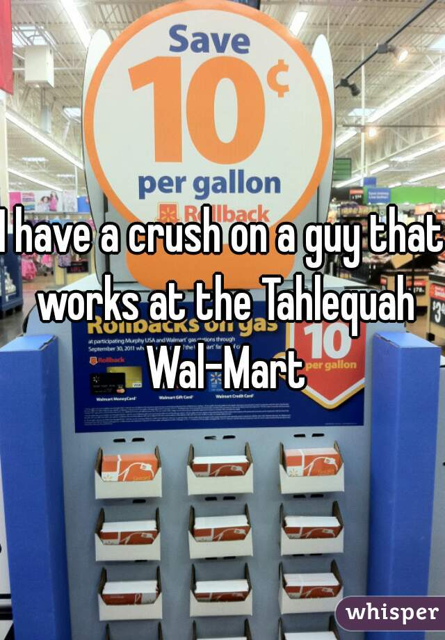 I have a crush on a guy that works at the Tahlequah Wal-Mart