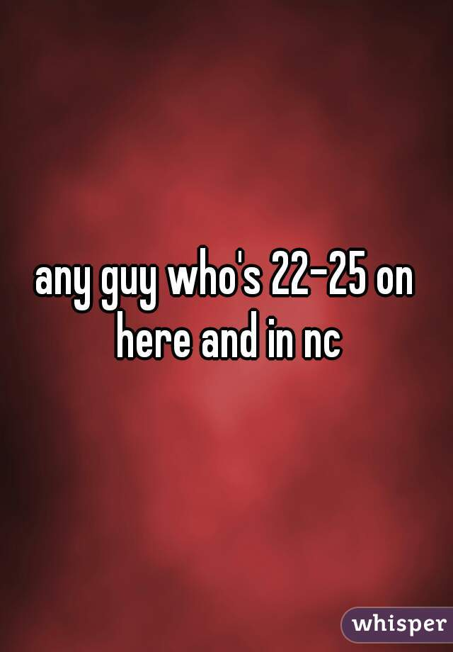 any guy who's 22-25 on here and in nc