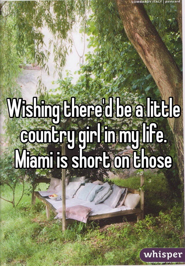 Wishing there'd be a little country girl in my life. Miami is short on those