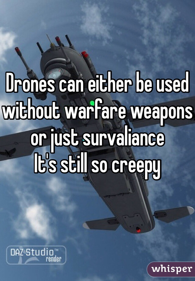 Drones can either be used without warfare weapons or just survaliance It's still so creepy