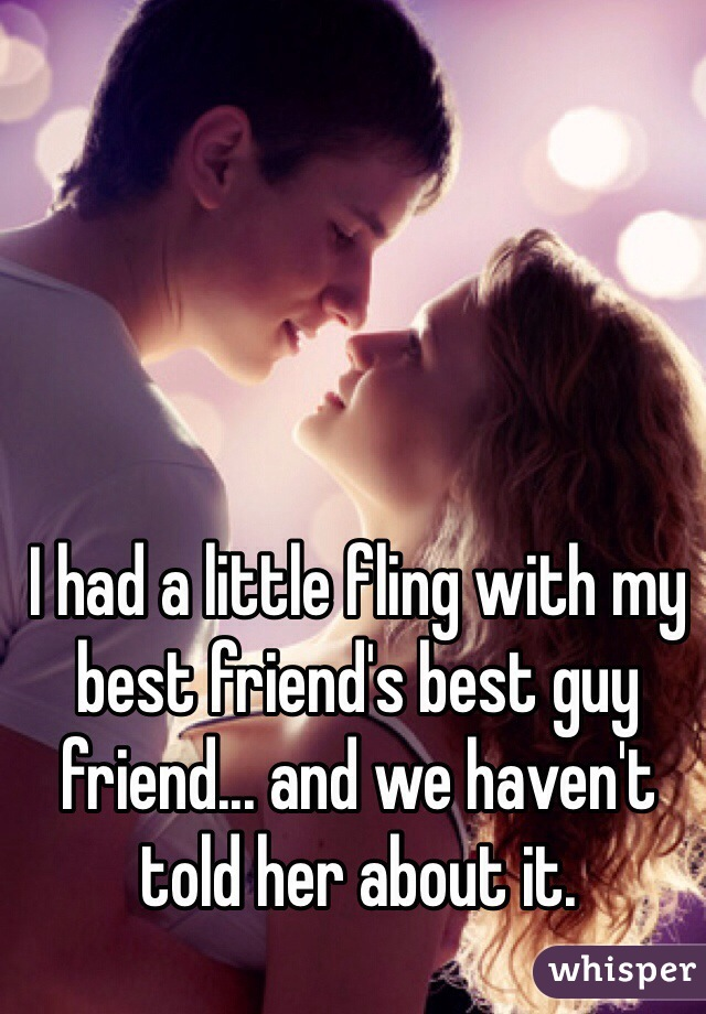 I had a little fling with my best friend's best guy friend... and we haven't told her about it.