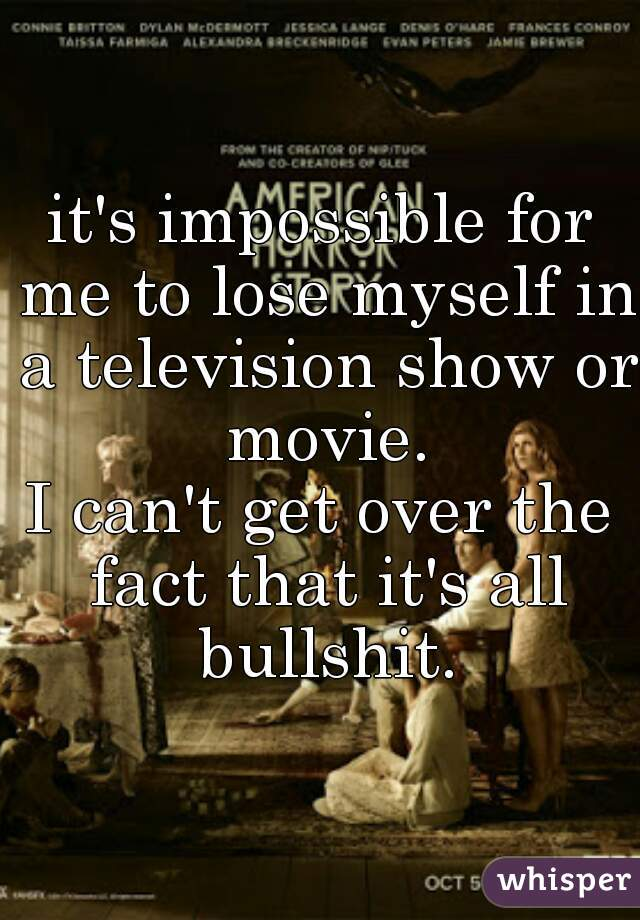 it's impossible for me to lose myself in a television show or movie. I can't get over the fact that it's all bullshit.