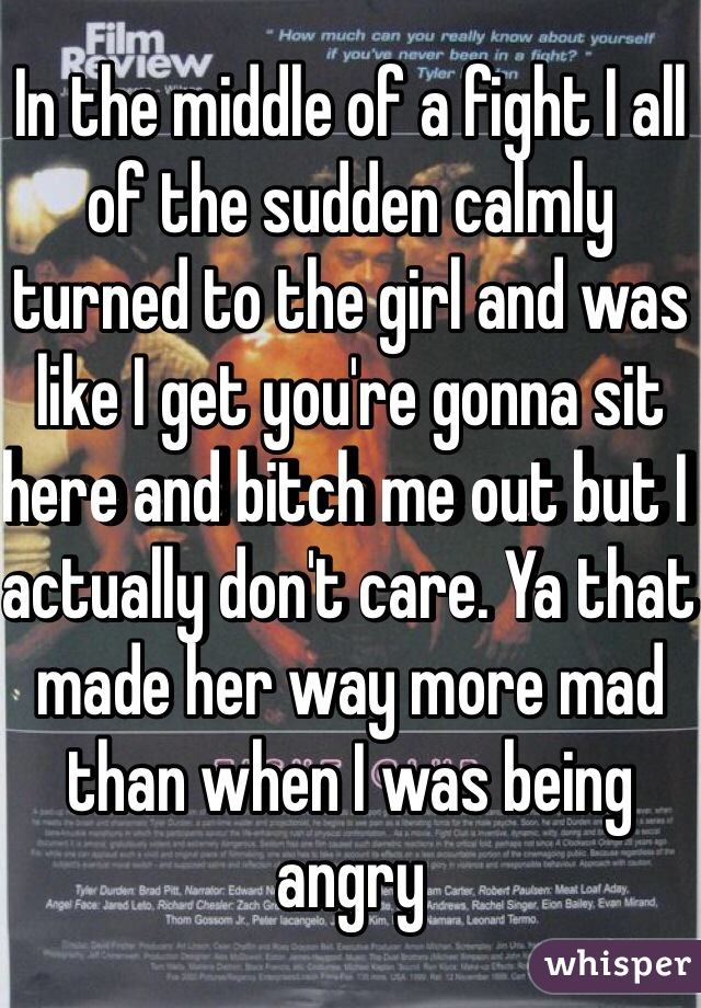 In the middle of a fight I all of the sudden calmly turned to the girl and was like I get you're gonna sit here and bitch me out but I actually don't care. Ya that made her way more mad than when I was being angry