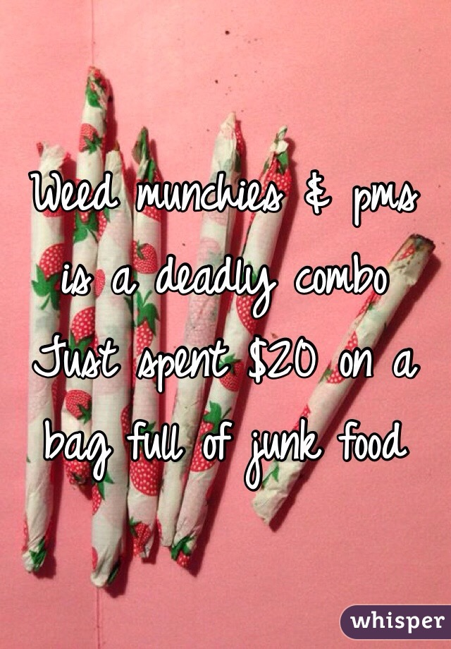 Weed munchies & pms is a deadly combo Just spent $20 on a bag full of junk food