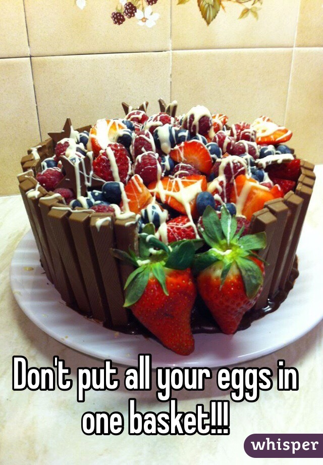 Don't put all your eggs in one basket!!!