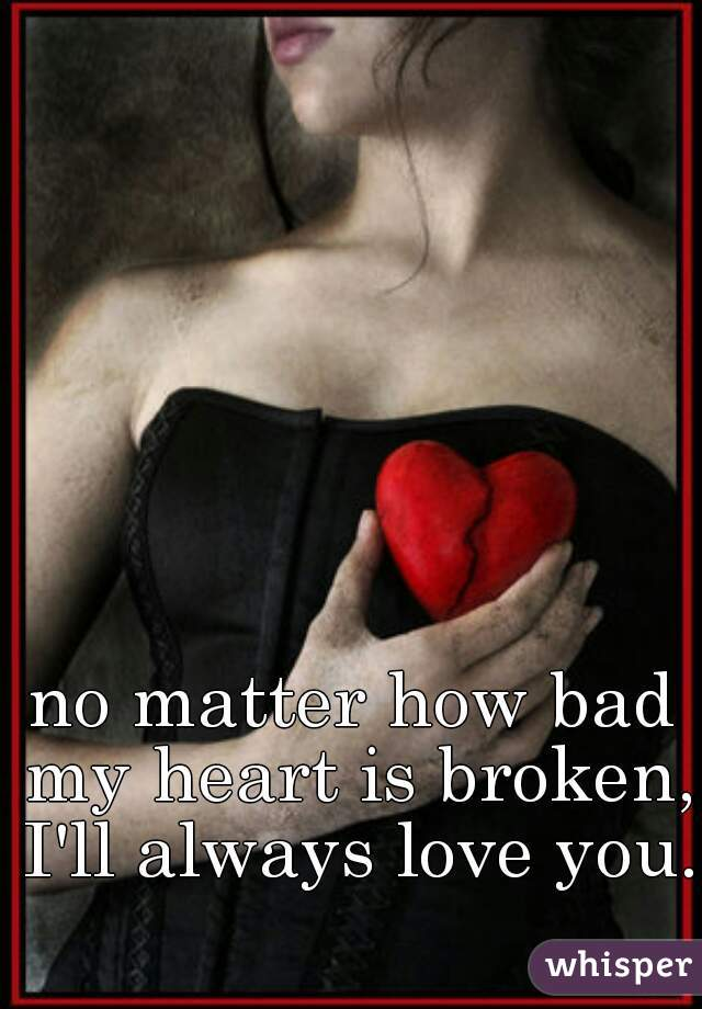 no matter how bad my heart is broken, I'll always love you.