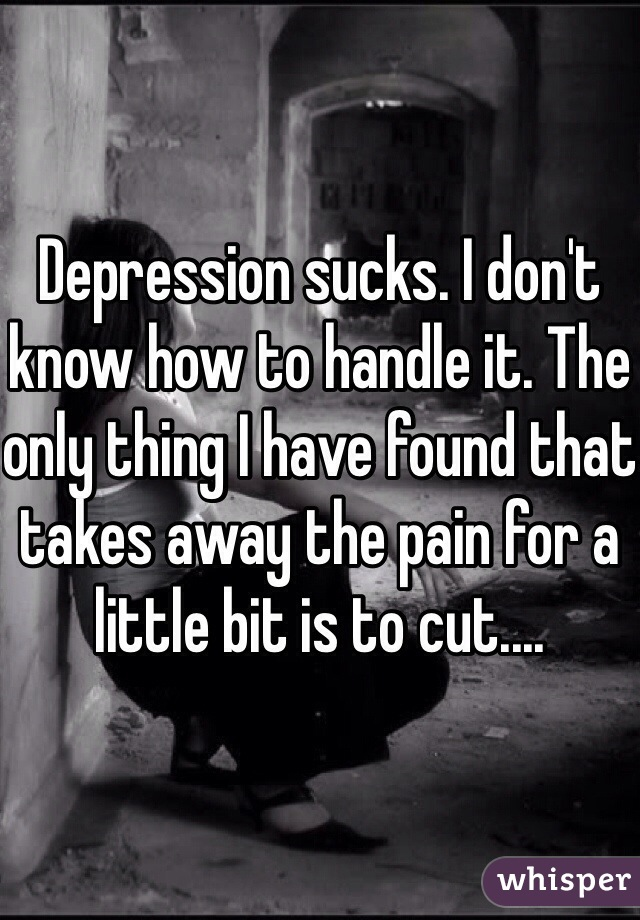 Depression sucks. I don't know how to handle it. The only thing I have found that takes away the pain for a little bit is to cut....