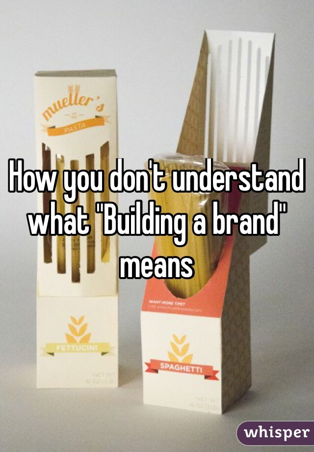 "How you don't understand what ""Building a brand"" means"