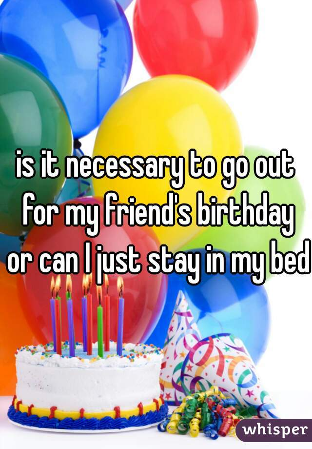 is it necessary to go out for my friend's birthday or can I just stay in my bed?