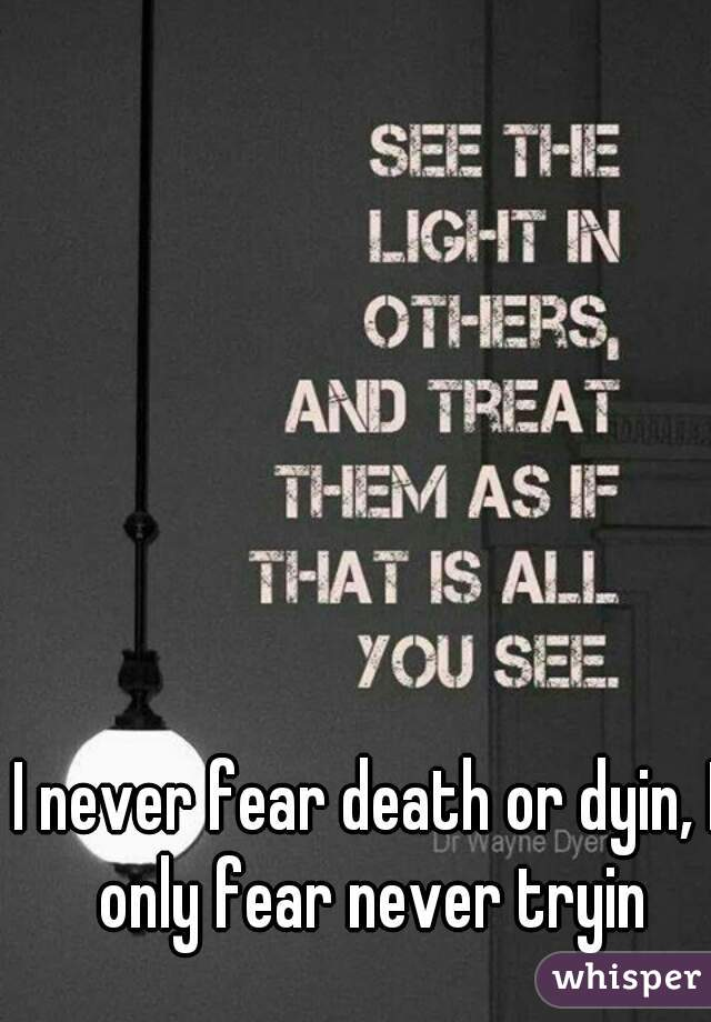 I never fear death or dyin, I only fear never tryin