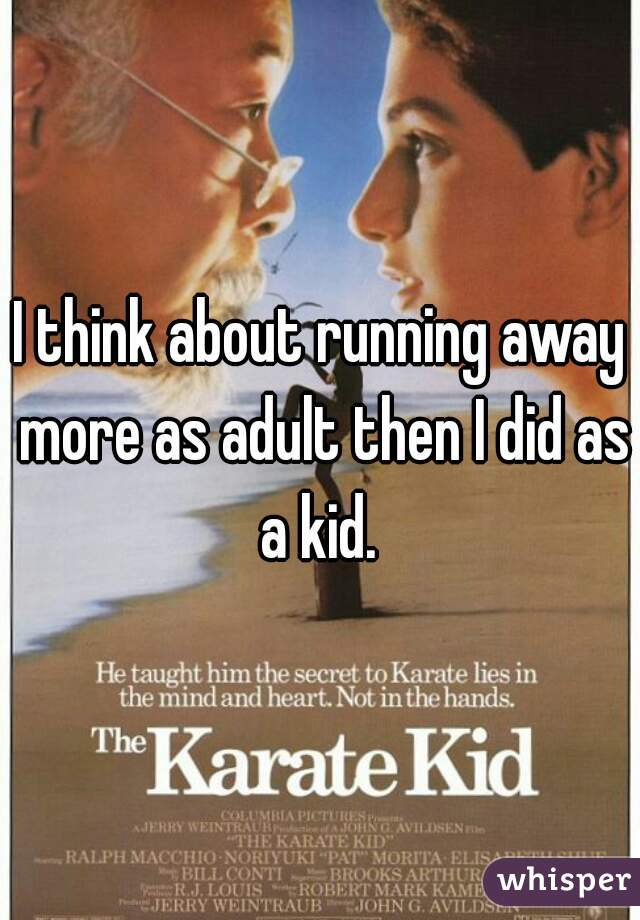 I think about running away more as adult then I did as a kid.