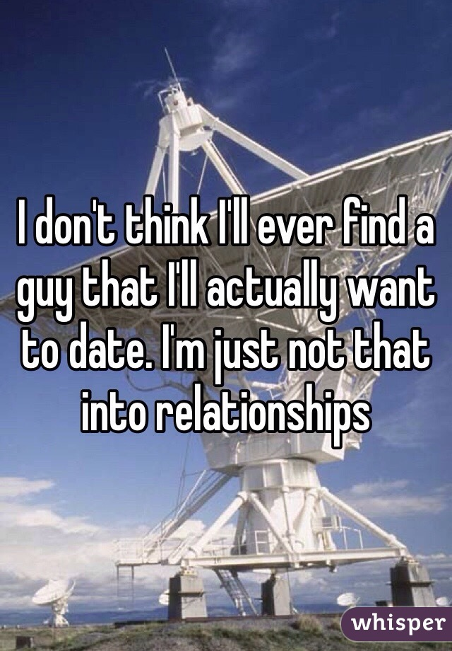 I don't think I'll ever find a guy that I'll actually want to date. I'm just not that into relationships