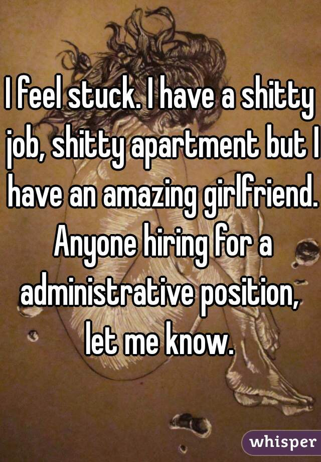 I feel stuck. I have a shitty job, shitty apartment but I have an amazing girlfriend. Anyone hiring for a administrative position,  let me know.