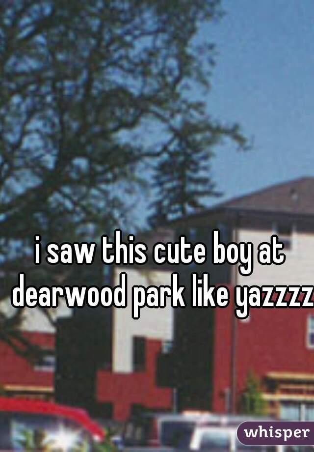 i saw this cute boy at dearwood park like yazzzz