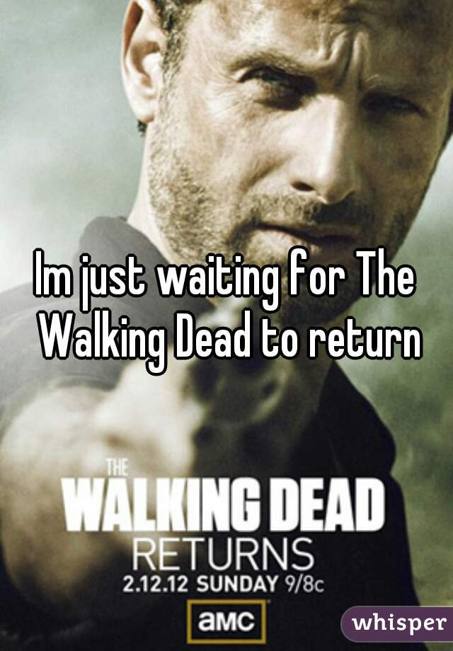 Im just waiting for The Walking Dead to return
