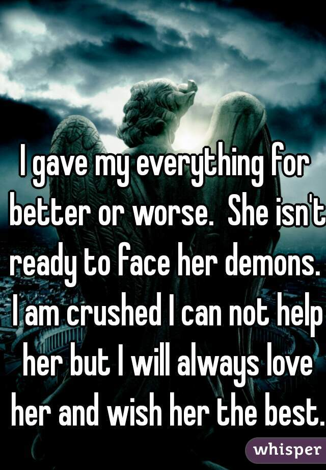 I gave my everything for better or worse.  She isn't ready to face her demons.  I am crushed I can not help her but I will always love her and wish her the best.