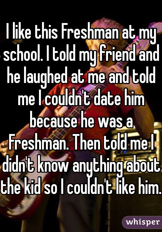 I like this Freshman at my school. I told my friend and he laughed at me and told me I couldn't date him because he was a Freshman. Then told me I didn't know anything about the kid so I couldn't like him.