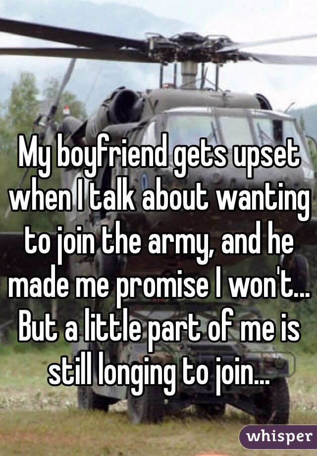 My boyfriend gets upset when I talk about wanting to join the army, and he made me promise I won't... But a little part of me is still longing to join...