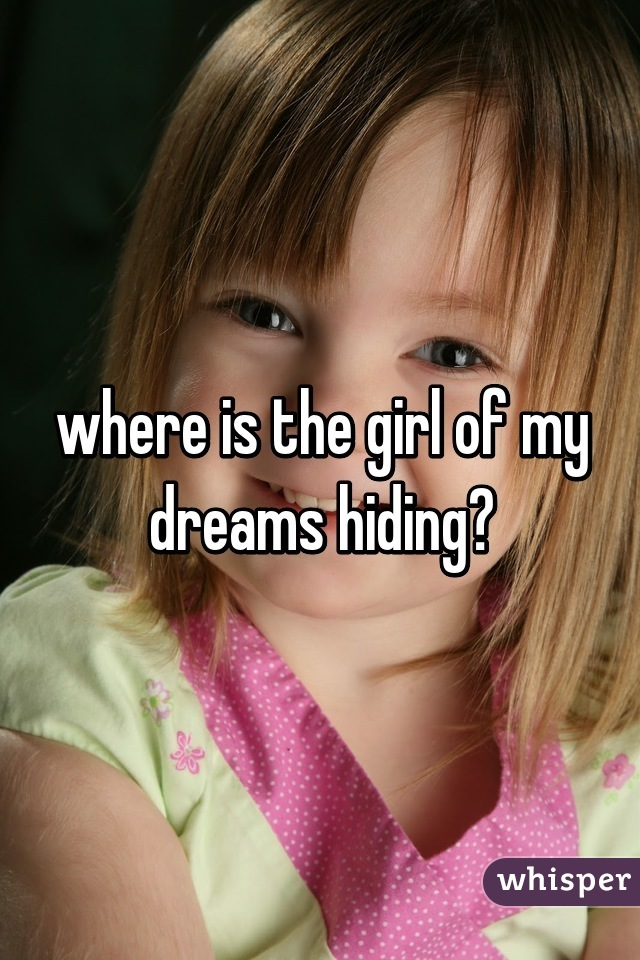 where is the girl of my dreams hiding?