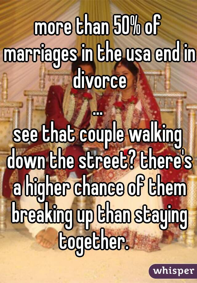 more than 50% of marriages in the usa end in divorce ... see that couple walking down the street? there's a higher chance of them breaking up than staying together.