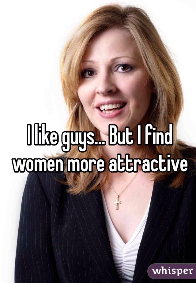 I like guys... But I find women more attractive