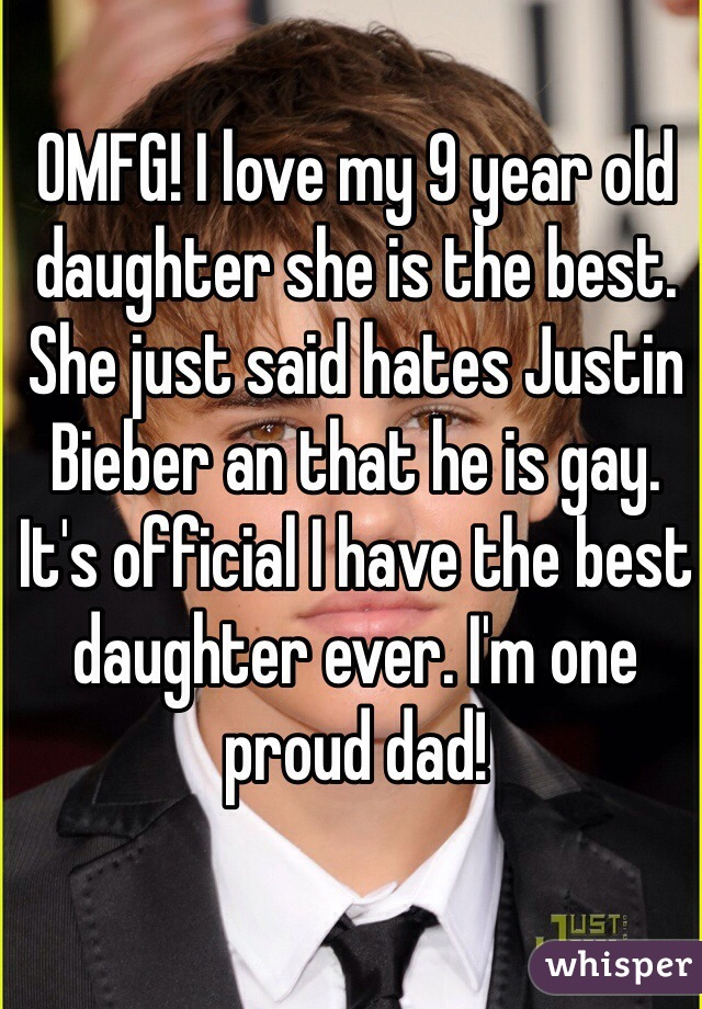 OMFG! I love my 9 year old daughter she is the best. She just said hates Justin Bieber an that he is gay.  It's official I have the best daughter ever. I'm one proud dad!