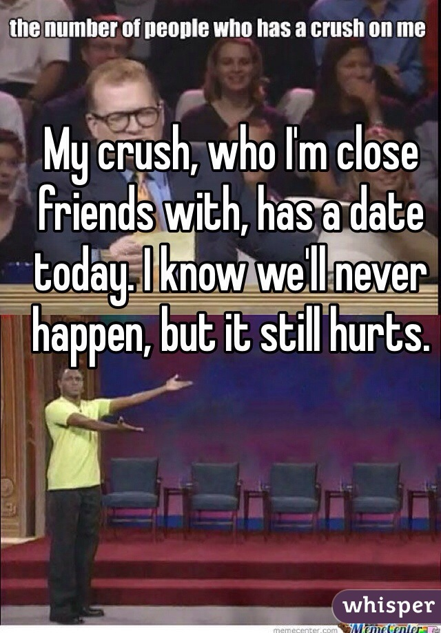 My crush, who I'm close friends with, has a date today. I know we'll never happen, but it still hurts.