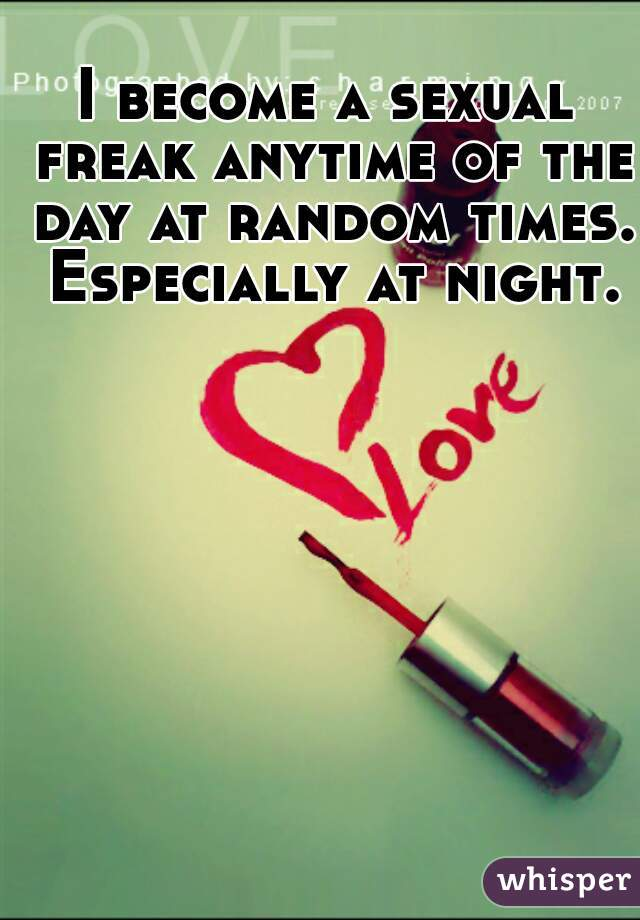 I become a sexual freak anytime of the day at random times. Especially at night.