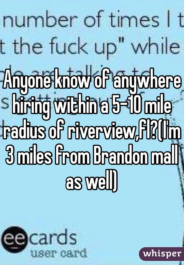 Anyone know of anywhere hiring within a 5-10 mile radius of riverview,fl?(I'm 3 miles from Brandon mall as well)