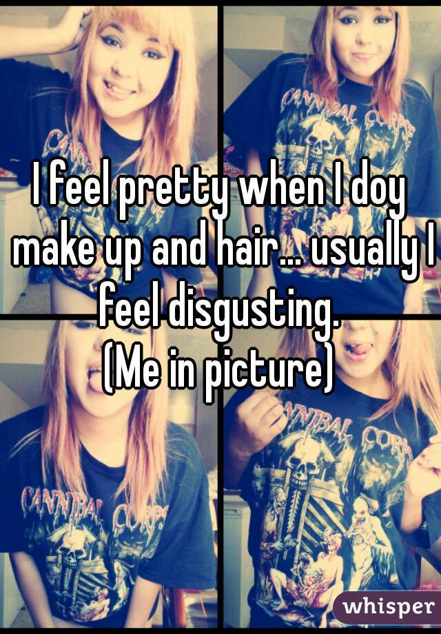 I feel pretty when I doy make up and hair... usually I feel disgusting.  (Me in picture)