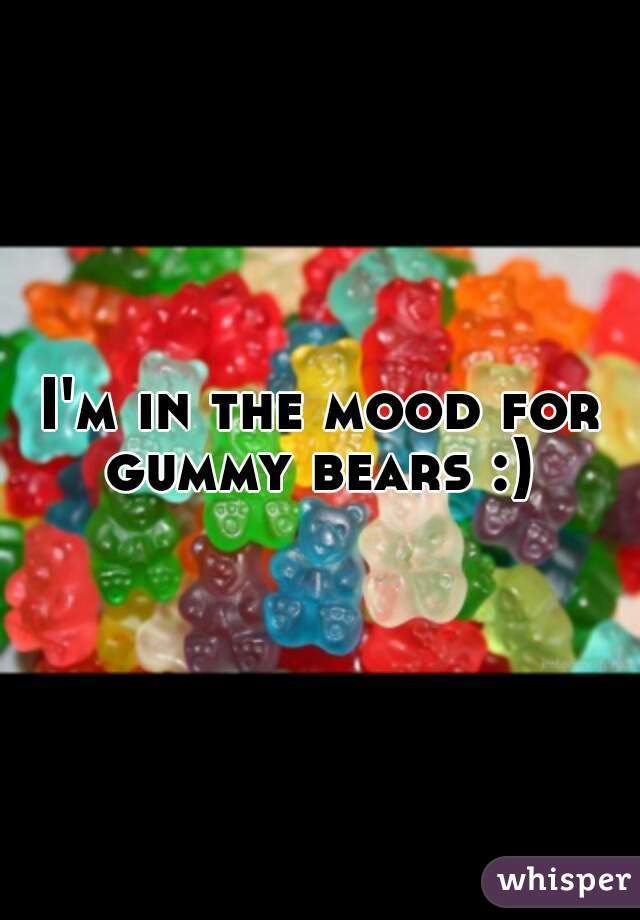 I'm in the mood for gummy bears :)