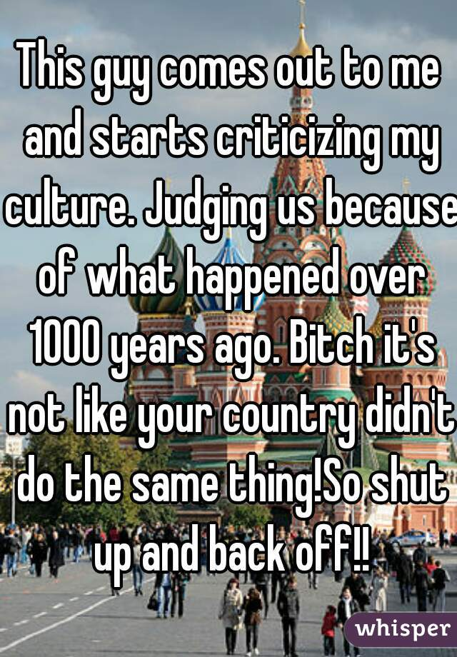 This guy comes out to me and starts criticizing my culture. Judging us because of what happened over 1000 years ago. Bitch it's not like your country didn't do the same thing!So shut up and back off!!