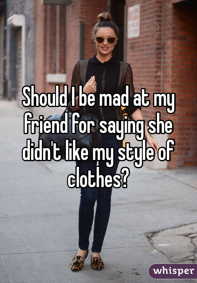 Should I be mad at my friend for saying she didn't like my style of clothes?