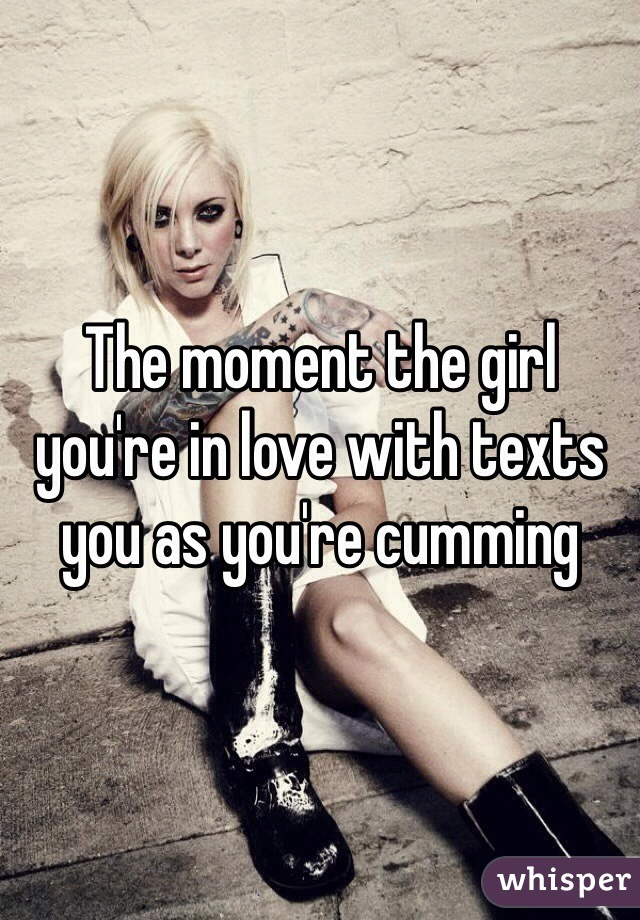 The moment the girl you're in love with texts you as you're cumming
