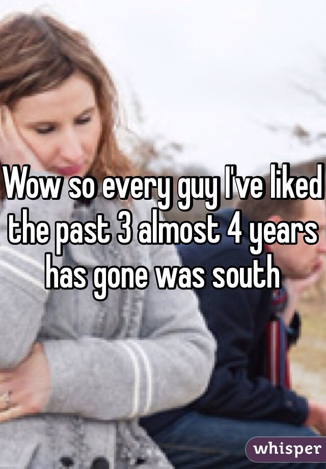 Wow so every guy I've liked the past 3 almost 4 years has gone was south