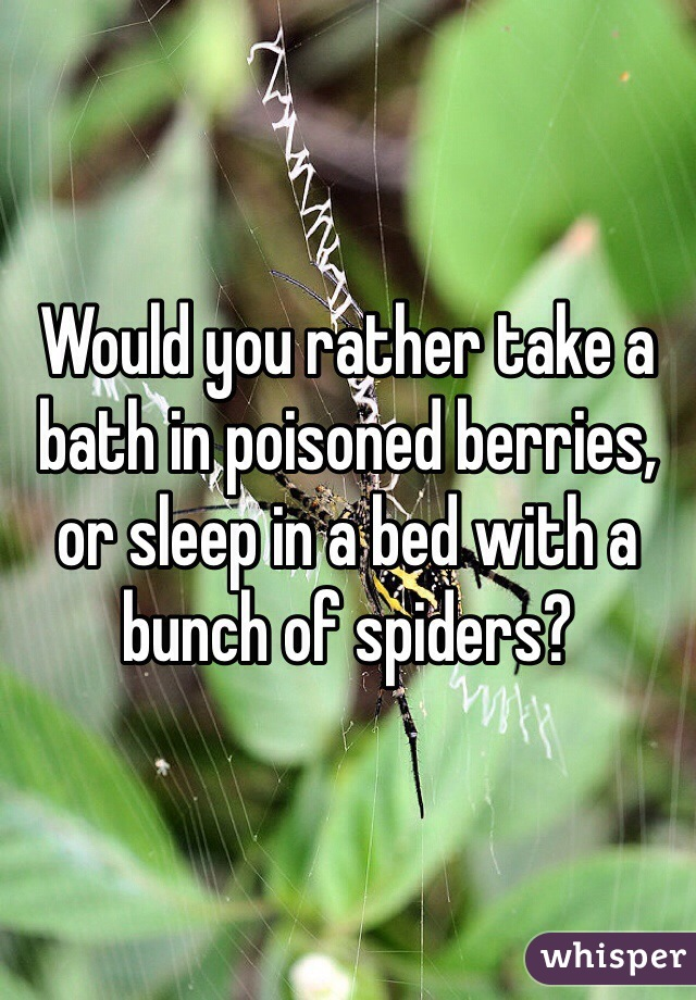 Would you rather take a bath in poisoned berries, or sleep in a bed with a bunch of spiders?