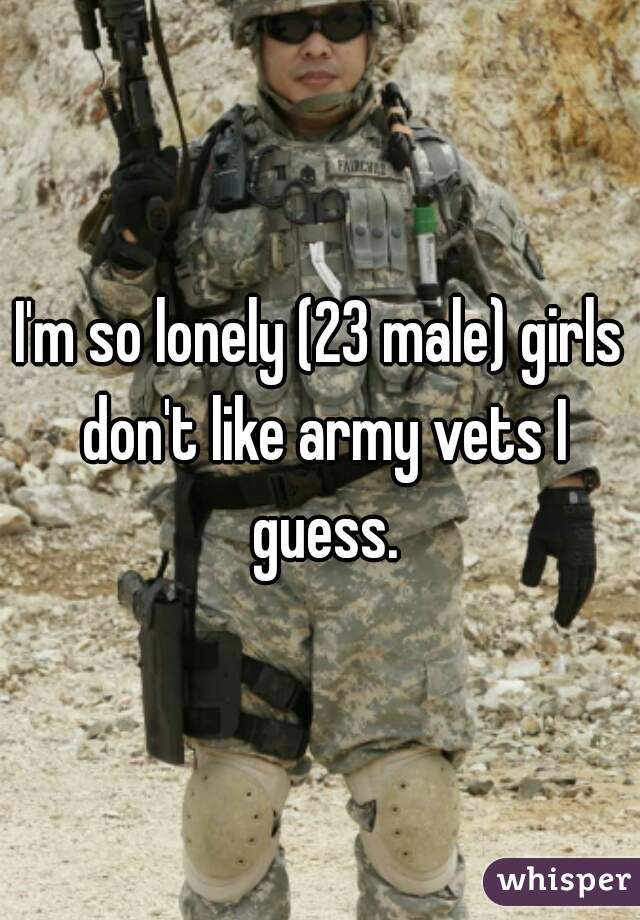 I'm so lonely (23 male) girls don't like army vets I guess.