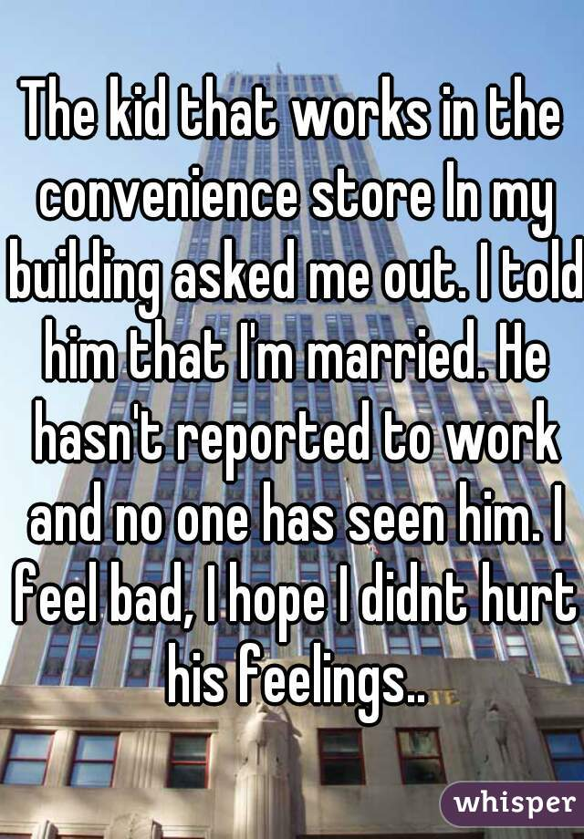 The kid that works in the convenience store In my building asked me out. I told him that I'm married. He hasn't reported to work and no one has seen him. I feel bad, I hope I didnt hurt his feelings..