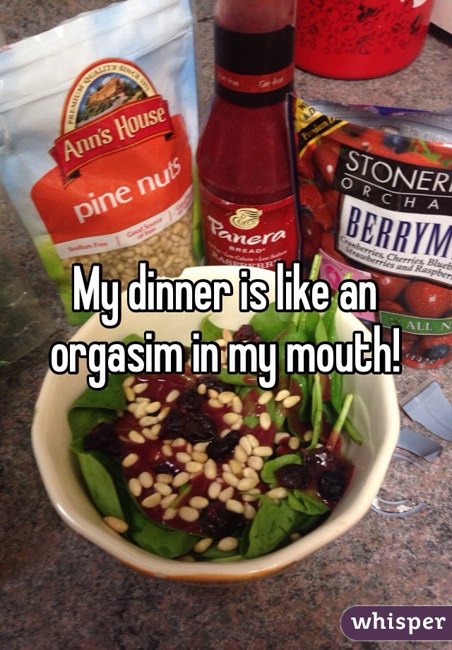 My dinner is like an orgasim in my mouth!