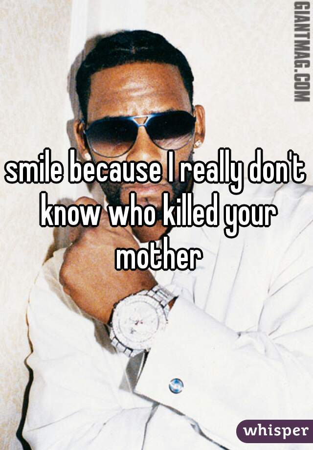 smile because I really don't know who killed your mother