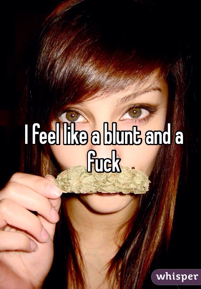 I feel like a blunt and a fuck