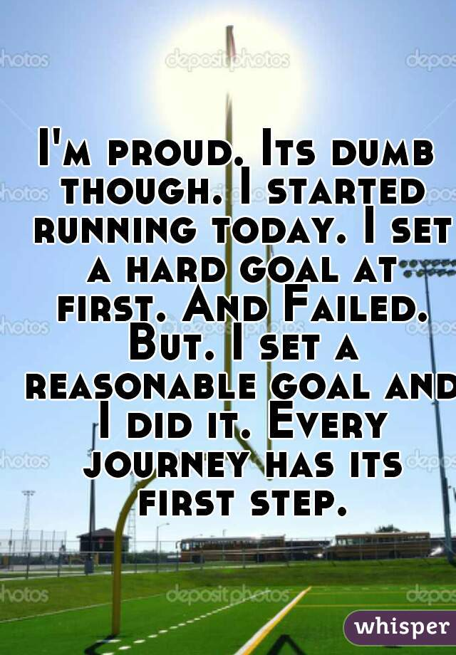 I'm proud. Its dumb though. I started running today. I set a hard goal at first. And Failed. But. I set a reasonable goal and I did it. Every journey has its first step.