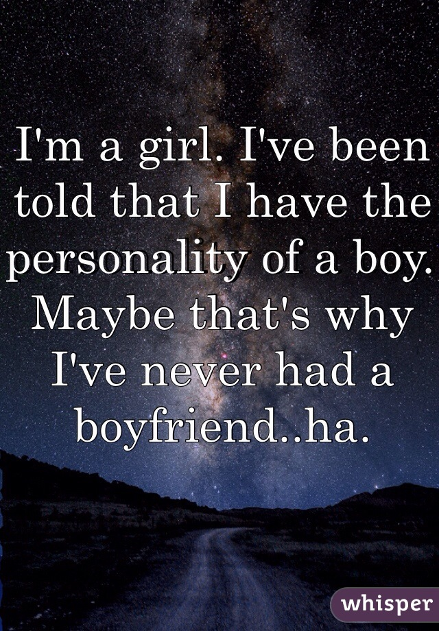 I'm a girl. I've been told that I have the personality of a boy. Maybe that's why I've never had a boyfriend..ha.