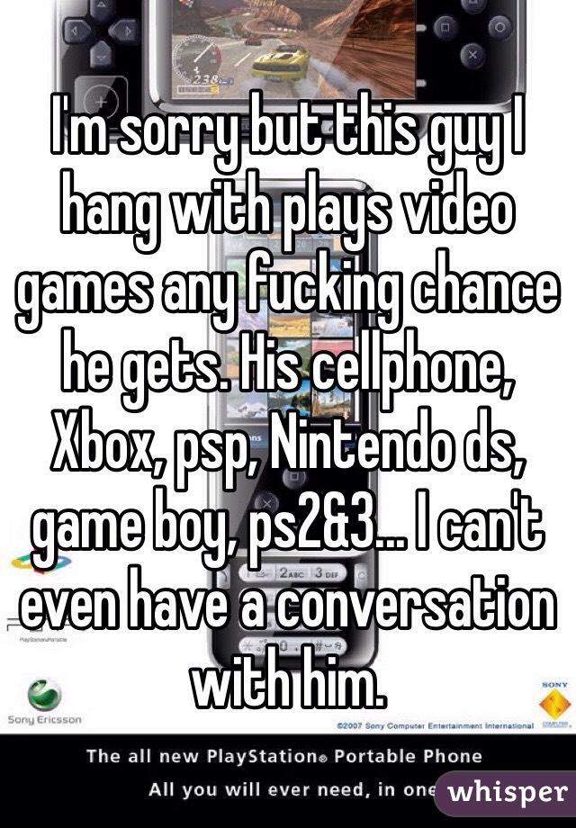 I'm sorry but this guy I hang with plays video games any fucking chance he gets. His cellphone, Xbox, psp, Nintendo ds, game boy, ps2&3... I can't even have a conversation with him.
