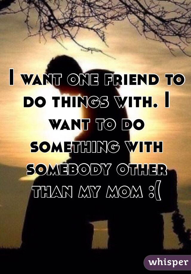 I want one friend to do things with. I want to do something with somebody other than my mom :(