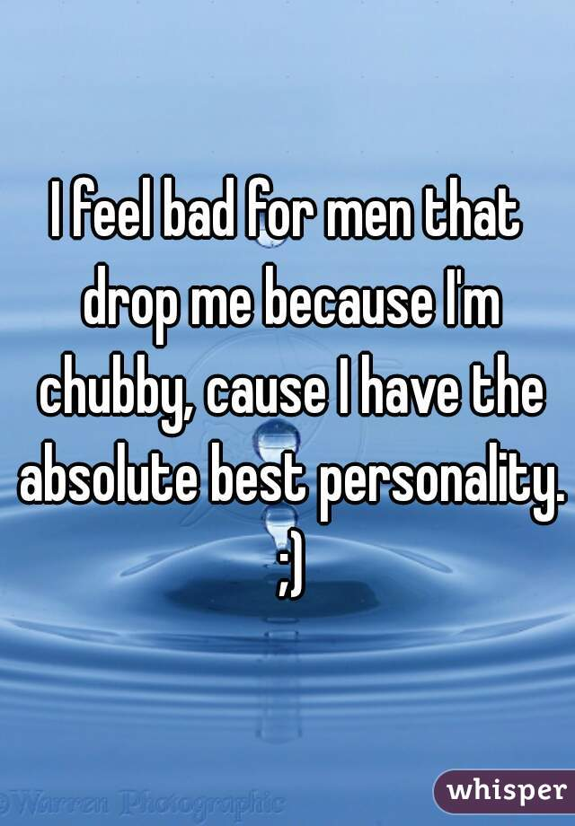 I feel bad for men that drop me because I'm chubby, cause I have the absolute best personality. ;)