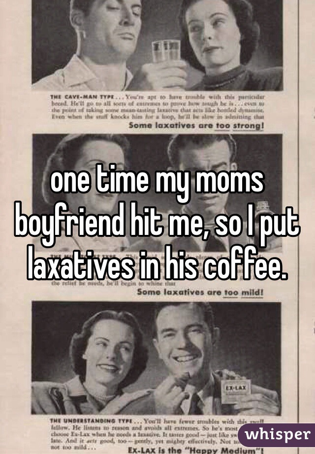 one time my moms boyfriend hit me, so I put laxatives in his coffee.